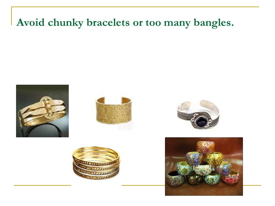 Avoid chunky bracelets or too many bangles.