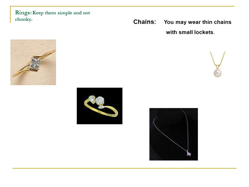 Rings: Keep them simple and not chunky. Chains: You may wear thin chains with small lockets.