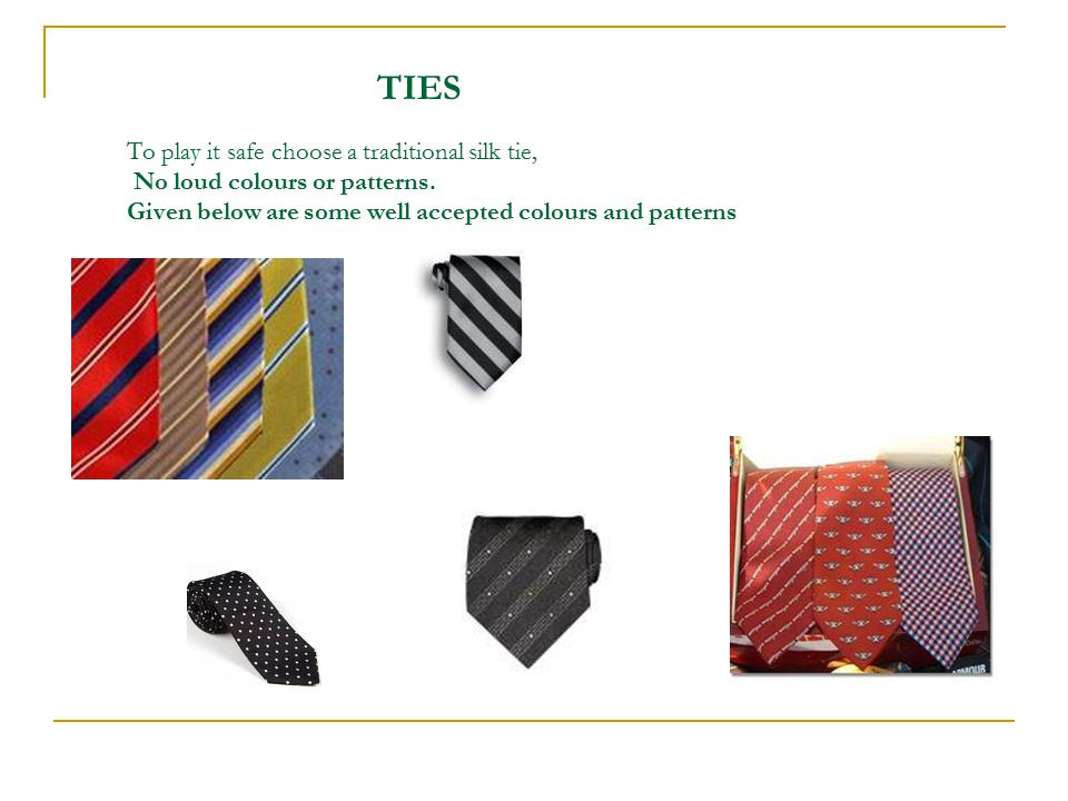 TIES To play it safe choose a traditional silk tie, No loud colours or patterns.