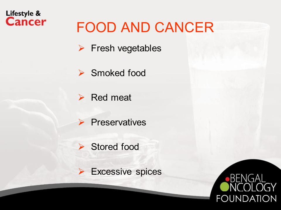 FOOD AND CANCER  Fresh vegetables  Smoked food  Red meat  Preservatives  Stored food  Excessive spices FOUNDATION