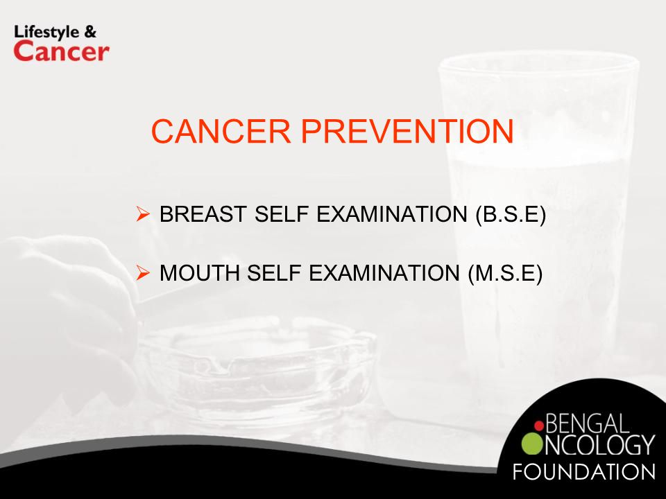 CANCER PREVENTION  BREAST SELF EXAMINATION (B.S.E)  MOUTH SELF EXAMINATION (M.S.E) FOUNDATION