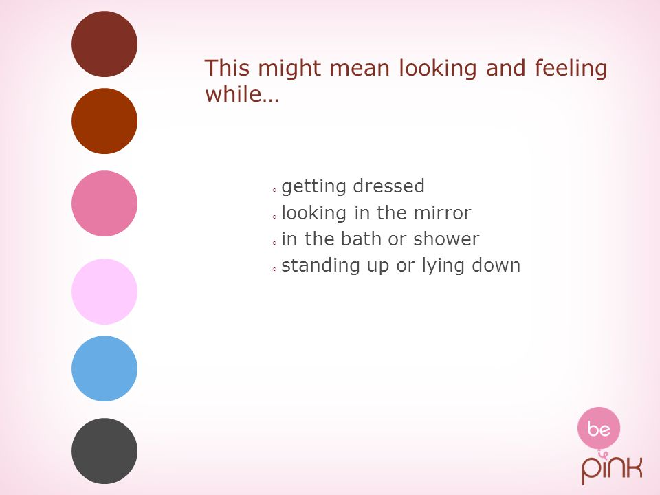 This might mean looking and feeling while… ◦ getting dressed ◦ looking in the mirror ◦ in the bath or shower ◦ standing up or lying down