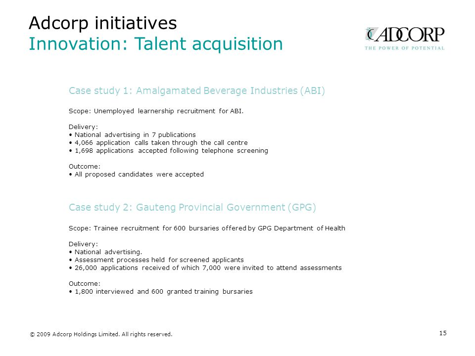 15 Adcorp initiatives Innovation: Talent acquisition Case study 1: Amalgamated Beverage Industries (ABI) Scope: Unemployed learnership recruitment for ABI.