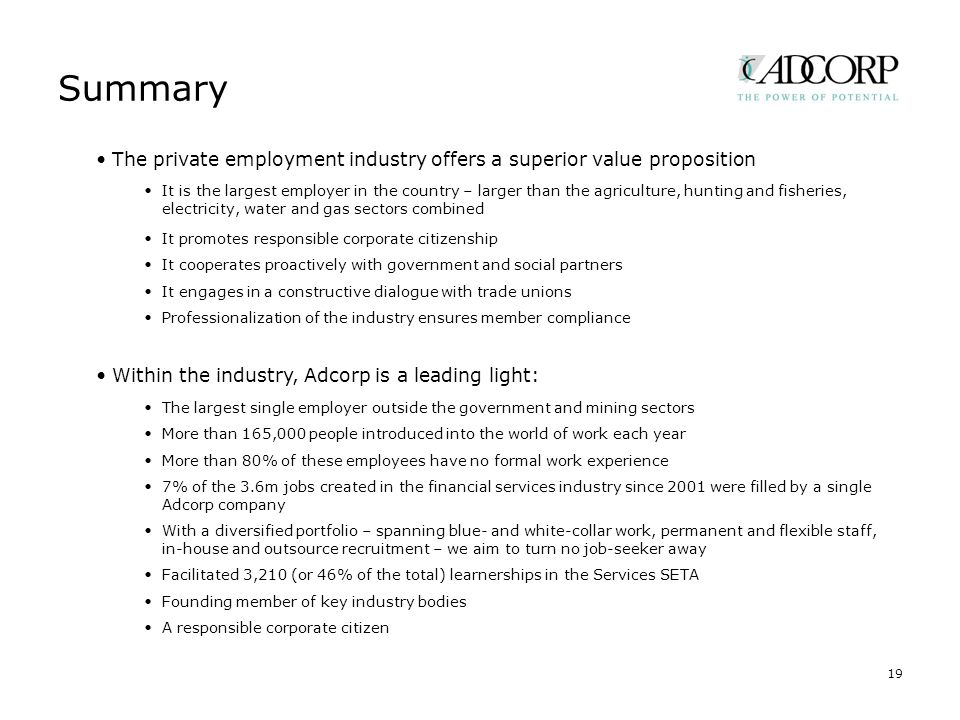 Summary 19 The private employment industry offers a superior value proposition It is the largest employer in the country – larger than the agriculture, hunting and fisheries, electricity, water and gas sectors combined It promotes responsible corporate citizenship It cooperates proactively with government and social partners It engages in a constructive dialogue with trade unions Professionalization of the industry ensures member compliance Within the industry, Adcorp is a leading light: The largest single employer outside the government and mining sectors More than 165,000 people introduced into the world of work each year More than 80% of these employees have no formal work experience 7% of the 3.6m jobs created in the financial services industry since 2001 were filled by a single Adcorp company With a diversified portfolio – spanning blue- and white-collar work, permanent and flexible staff, in-house and outsource recruitment – we aim to turn no job-seeker away Facilitated 3,210 (or 46% of the total) learnerships in the Services SETA Founding member of key industry bodies A responsible corporate citizen