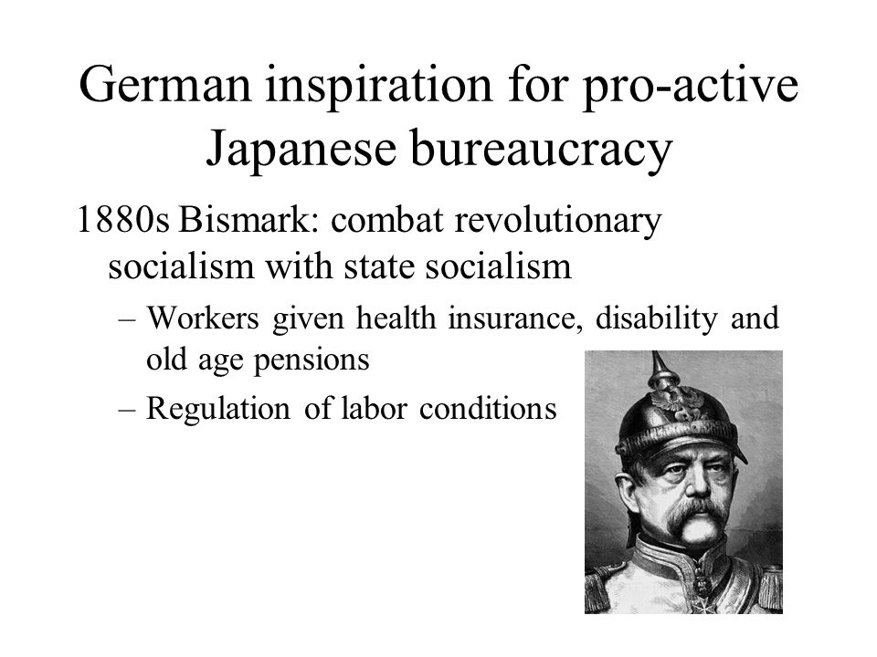 German inspiration for pro-active Japanese bureaucracy 1880s Bismark: combat revolutionary socialism with state socialism –Workers given health insura