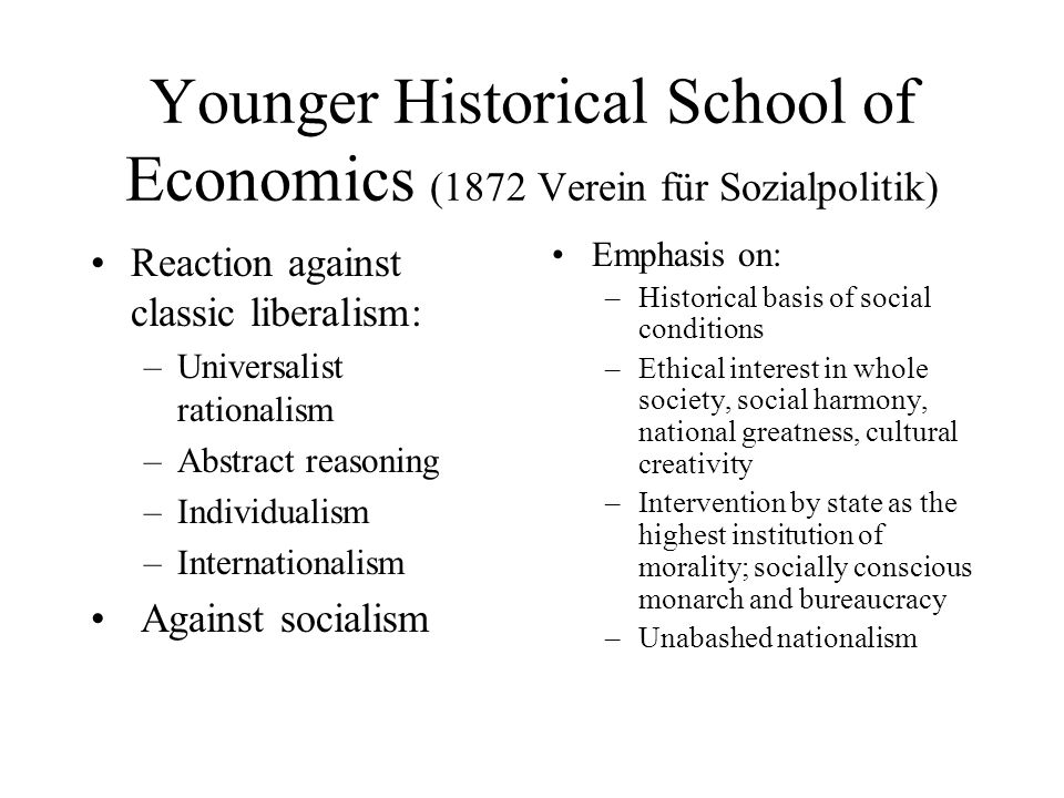 Younger Historical School of Economics (1872 Verein für Sozialpolitik) Reaction against classic liberalism: –Universalist rationalism –Abstract reason