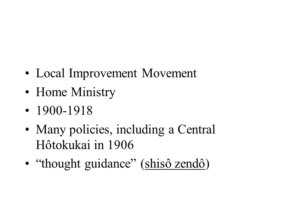 "Local Improvement Movement Home Ministry 1900-1918 Many policies, including a Central Hôtokukai in 1906 ""thought guidance"" (shisô zendô)"