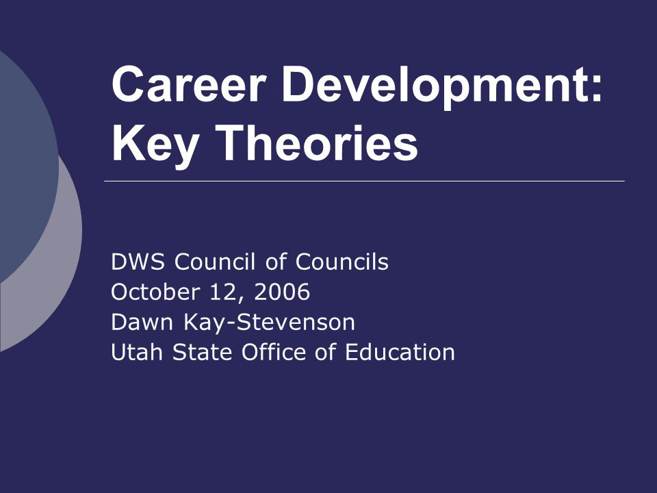 Career Development: Key Theories DWS Council of Councils October 12, 2006 Dawn Kay-Stevenson Utah State Office of Education