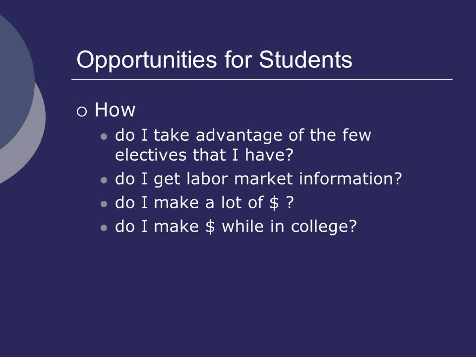 Opportunities for Students  How do I take advantage of the few electives that I have? do I get labor market information? do I make a lot of $ ? do I