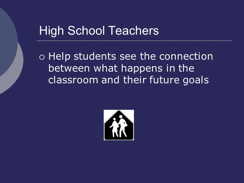 High School Teachers  Help students see the connection between what happens in the classroom and their future goals