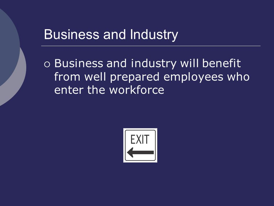 Business and Industry  Business and industry will benefit from well prepared employees who enter the workforce