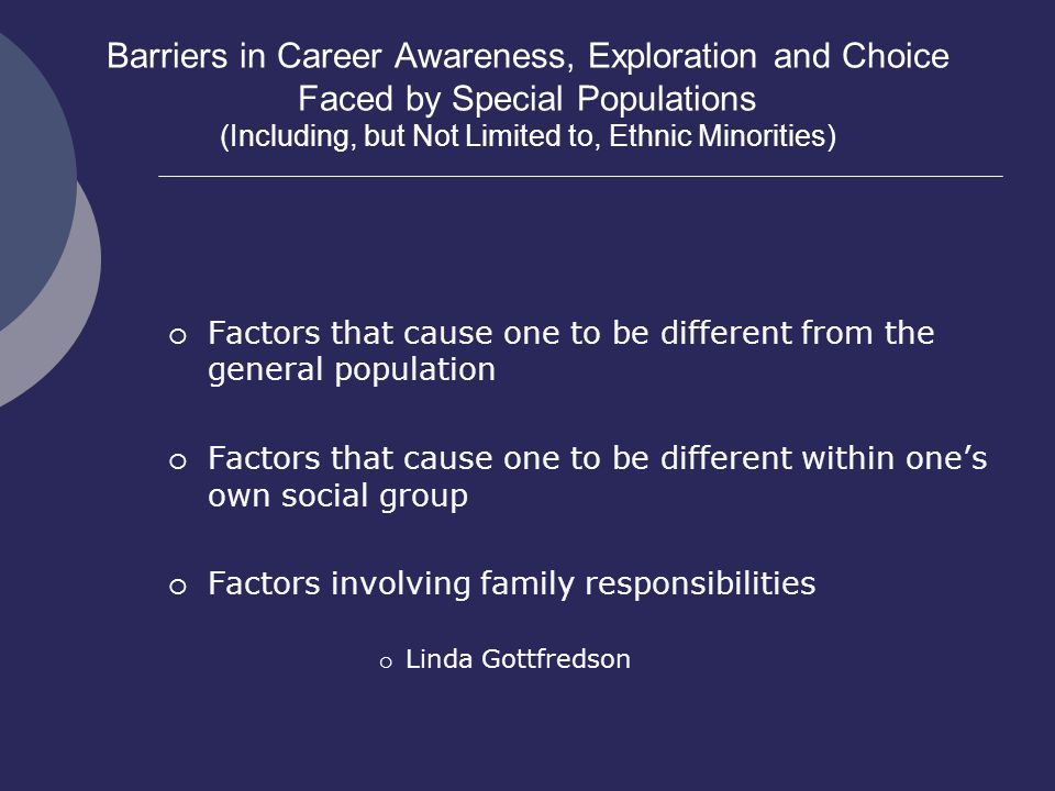 Barriers in Career Awareness, Exploration and Choice Faced by Special Populations (Including, but Not Limited to, Ethnic Minorities)  Factors that cause one to be different from the general population  Factors that cause one to be different within one's own social group  Factors involving family responsibilities  Linda Gottfredson