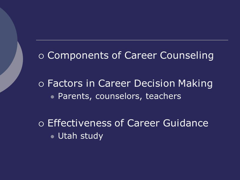  Components of Career Counseling  Factors in Career Decision Making Parents, counselors, teachers  Effectiveness of Career Guidance Utah study