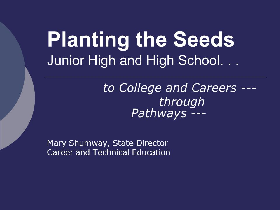 Planting the Seeds Junior High and High School... to College and Careers --- through Pathways --- Mary Shumway, State Director Career and Technical Ed