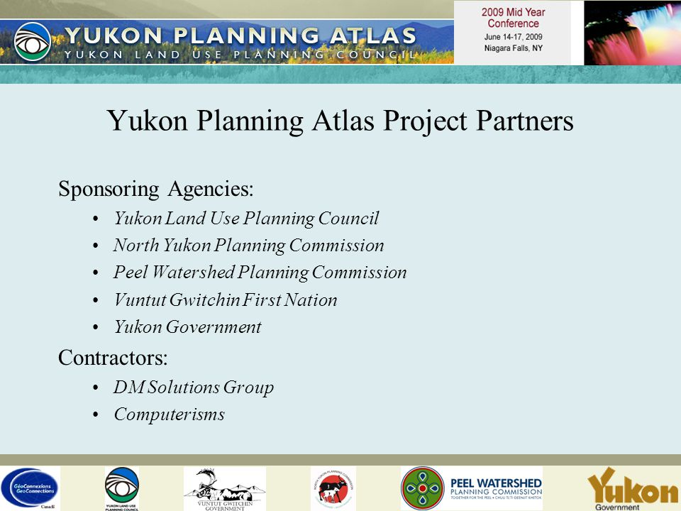 Yukon Planning Atlas Project Partners Sponsoring Agencies: Yukon Land Use Planning Council North Yukon Planning Commission Peel Watershed Planning Commission Vuntut Gwitchin First Nation Yukon Government Contractors: DM Solutions Group Computerisms