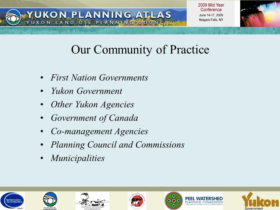 Our Community of Practice First Nation Governments Yukon Government Other Yukon Agencies Government of Canada Co-management Agencies Planning Council and Commissions Municipalities