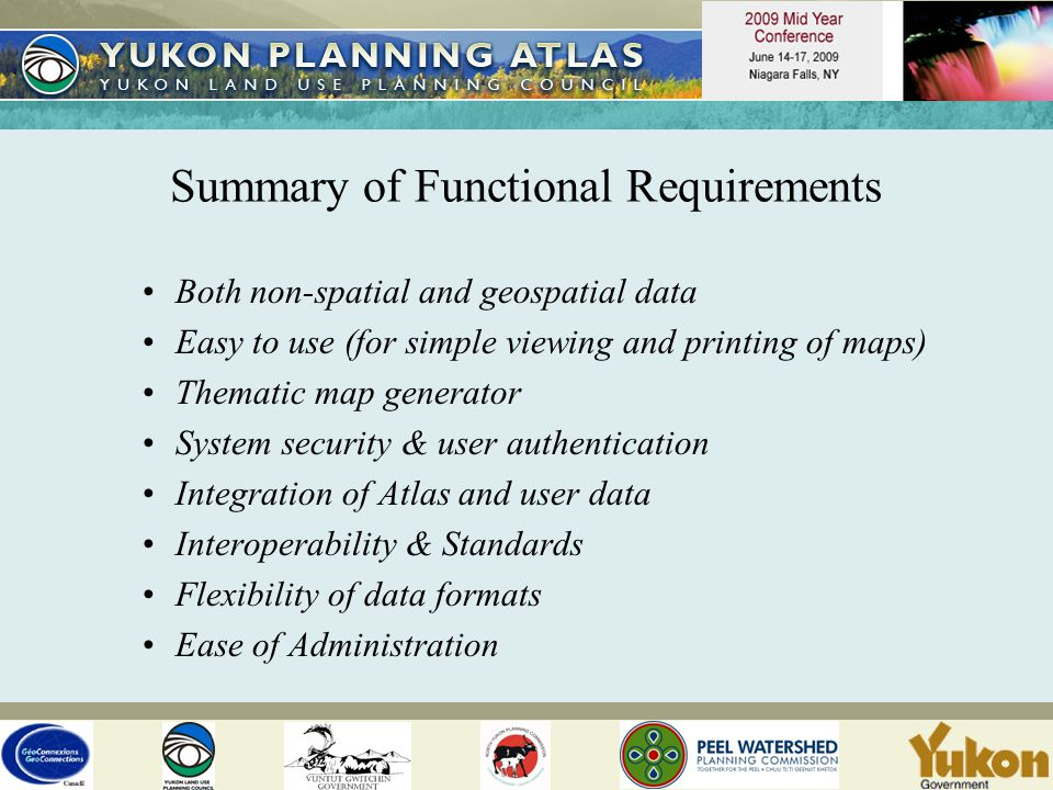 Summary of Functional Requirements Both non-spatial and geospatial data Easy to use (for simple viewing and printing of maps) Thematic map generator System security & user authentication Integration of Atlas and user data Interoperability & Standards Flexibility of data formats Ease of Administration