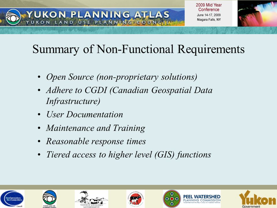 Summary of Non-Functional Requirements Open Source (non-proprietary solutions) Adhere to CGDI (Canadian Geospatial Data Infrastructure) User Documentation Maintenance and Training Reasonable response times Tiered access to higher level (GIS) functions