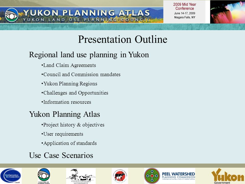 Presentation Outline Regional land use planning in Yukon Land Claim Agreements Council and Commission mandates Yukon Planning Regions Challenges and Opportunities Information resources Yukon Planning Atlas Project history & objectives User requirements Application of standards Use Case Scenarios