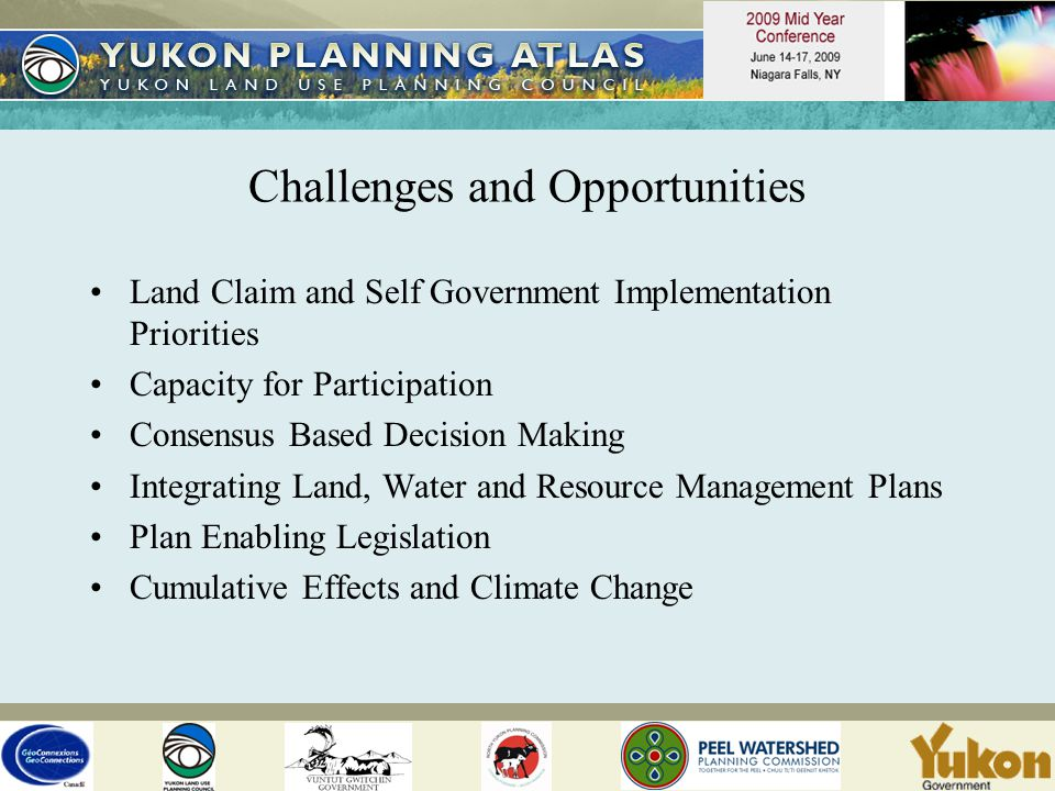 Challenges and Opportunities Land Claim and Self Government Implementation Priorities Capacity for Participation Consensus Based Decision Making Integrating Land, Water and Resource Management Plans Plan Enabling Legislation Cumulative Effects and Climate Change