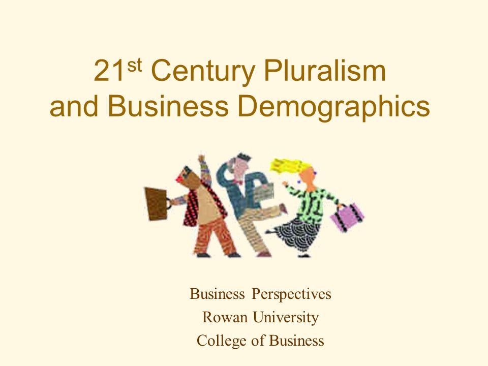 21 st Century Pluralism and Business Demographics Business Perspectives Rowan University College of Business