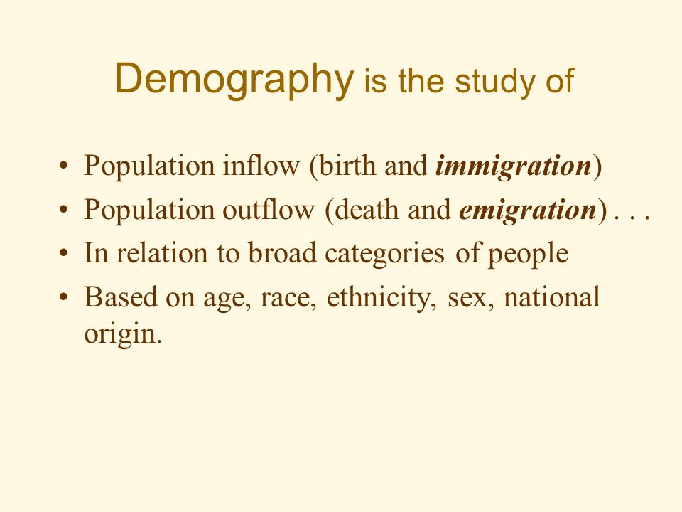Demography is the study of Population inflow (birth and immigration) Population outflow (death and emigration)...