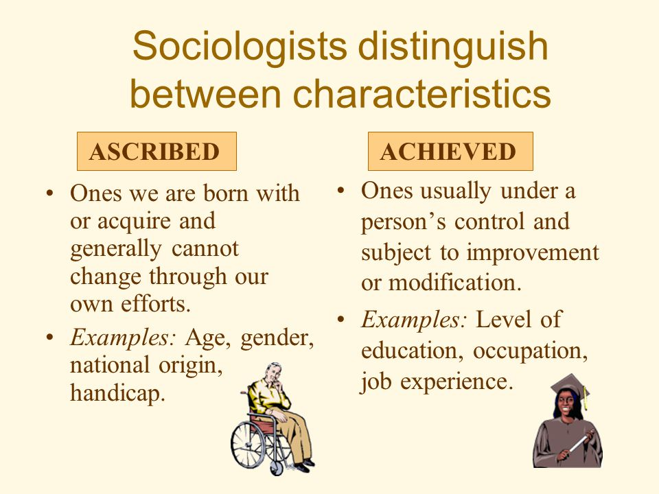 Sociologists distinguish between characteristics Ones we are born with or acquire and generally cannot change through our own efforts. Examples: Age,