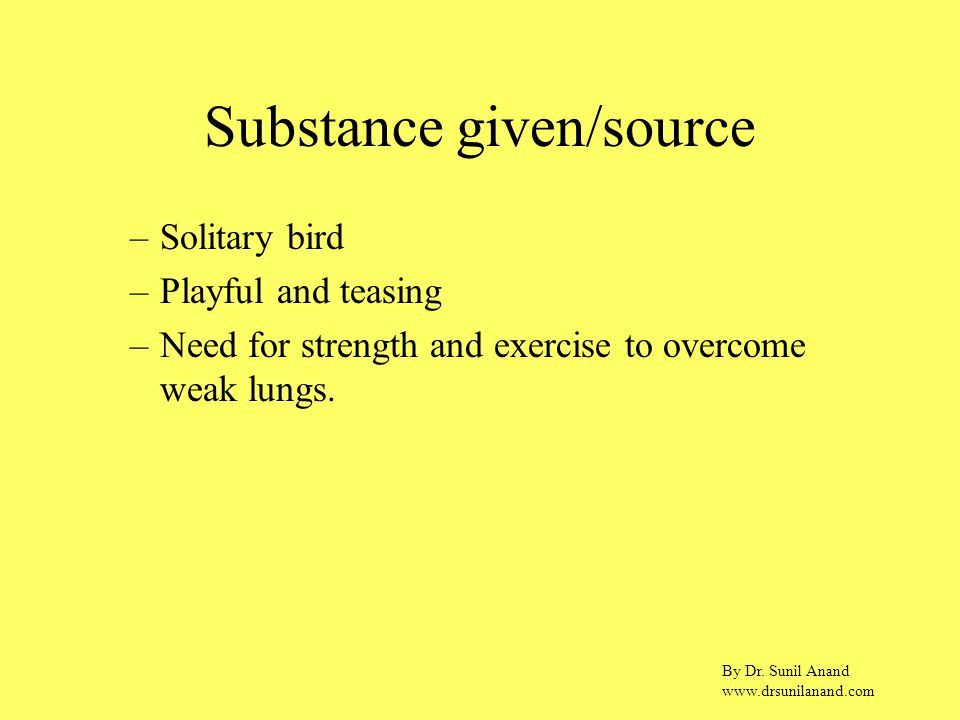 By Dr. Sunil Anand www.drsunilanand.com Substance given/source –Solitary bird –Playful and teasing –Need for strength and exercise to overcome weak lu