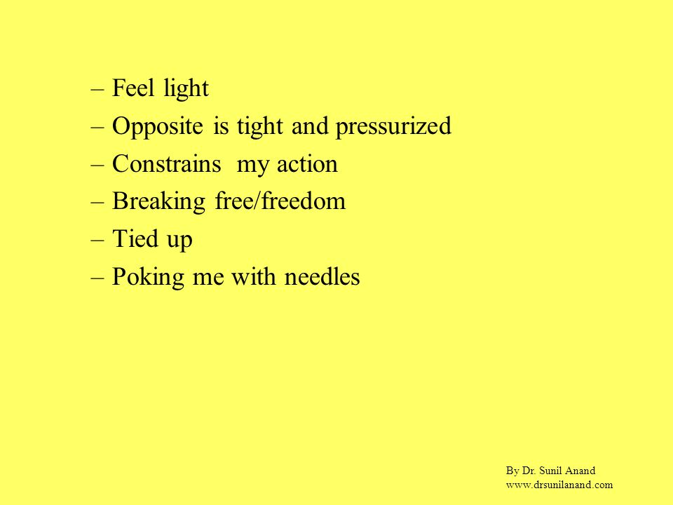 By Dr. Sunil Anand www.drsunilanand.com –Feel light –Opposite is tight and pressurized –Constrains my action –Breaking free/freedom –Tied up –Poking m