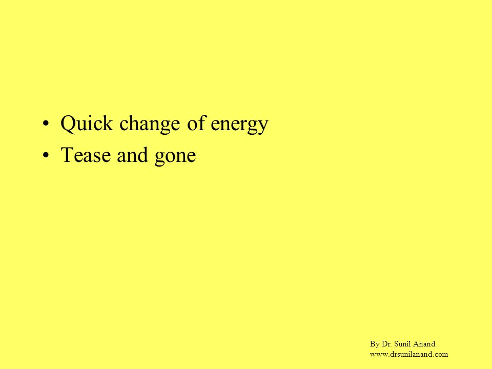 By Dr. Sunil Anand www.drsunilanand.com Quick change of energy Tease and gone