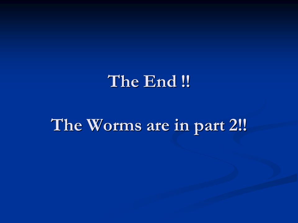 The End !! The Worms are in part 2!!