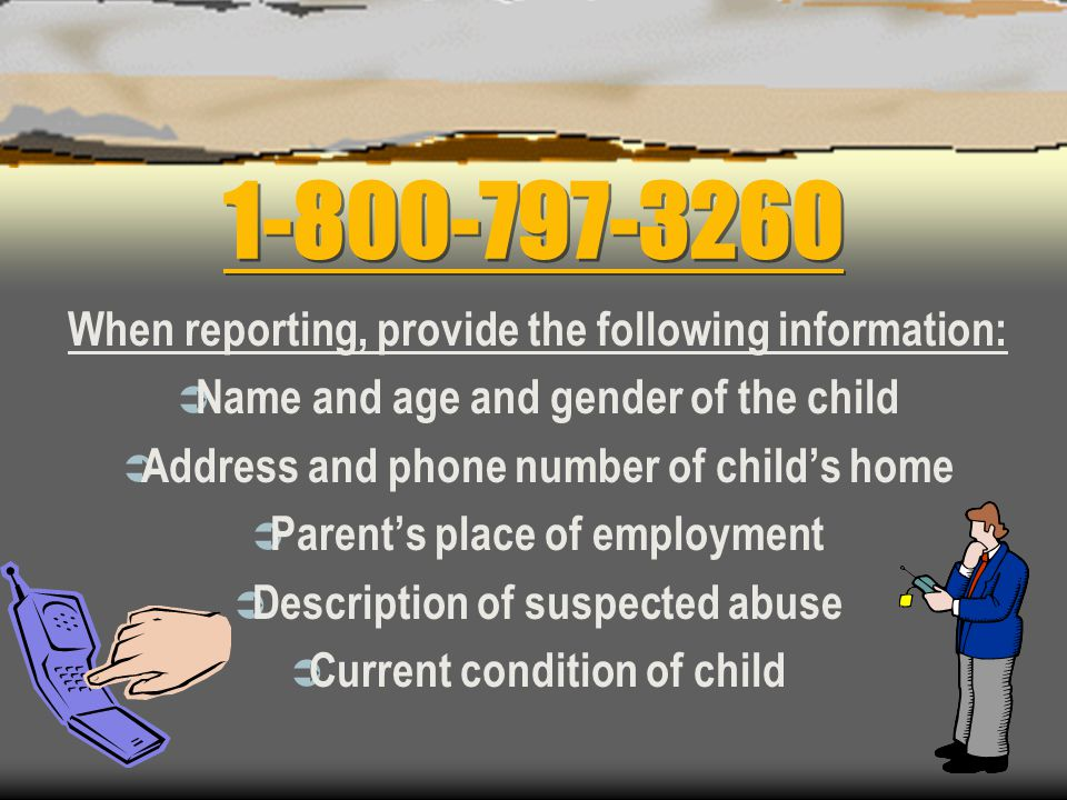 1-800-797-3260 When reporting, provide the following information:  Name and age and gender of the child  Address and phone number of child's home  Parent's place of employment  Description of suspected abuse  Current condition of child