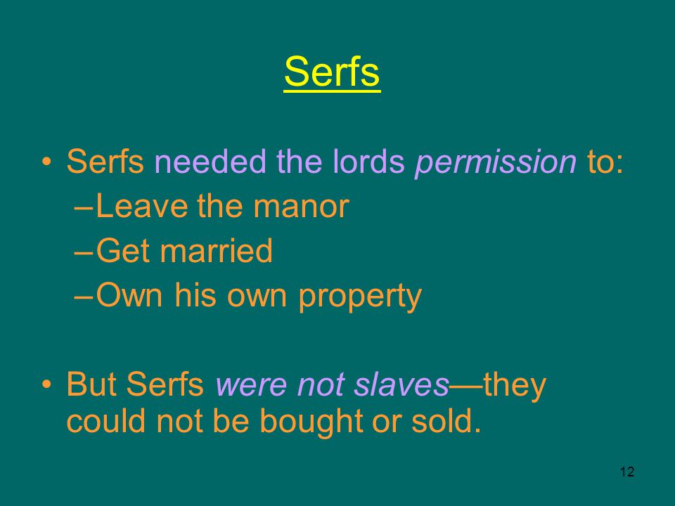 12 Serfs Serfs needed the lords permission to: –Leave the manor –Get married –Own his own property But Serfs were not slaves—they could not be bought or sold.
