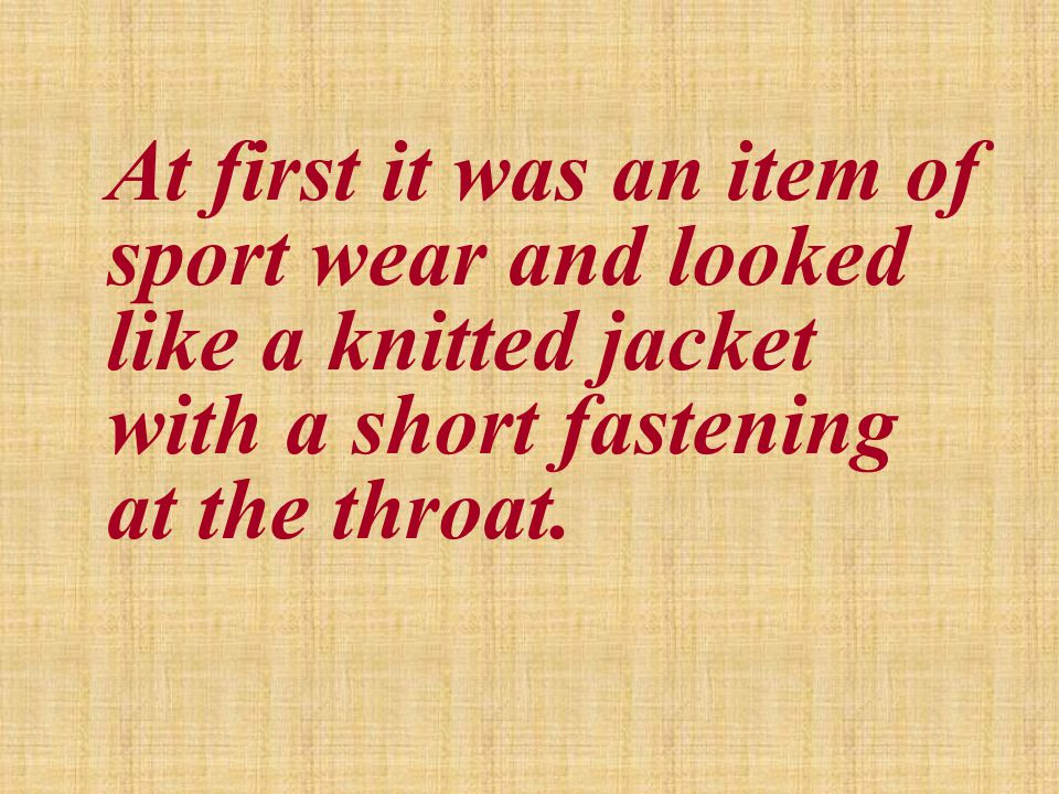 At first it was an item of sport wear and looked like a knitted jacket with a short fastening at the throat.