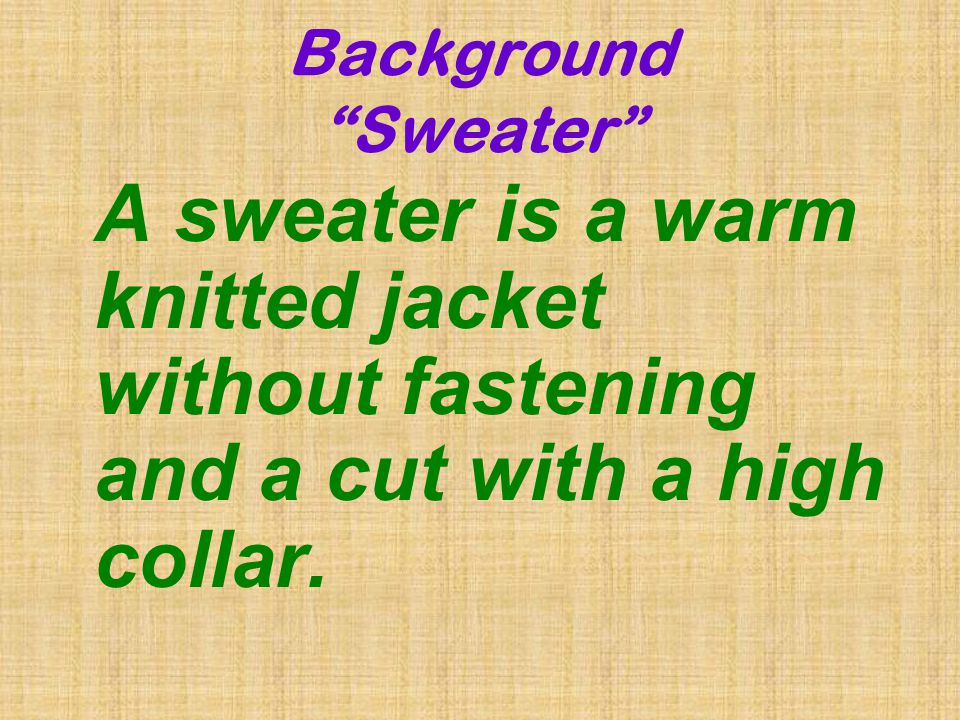 Background Sweater A sweater is a warm knitted jacket without fastening and a cut with a high collar.