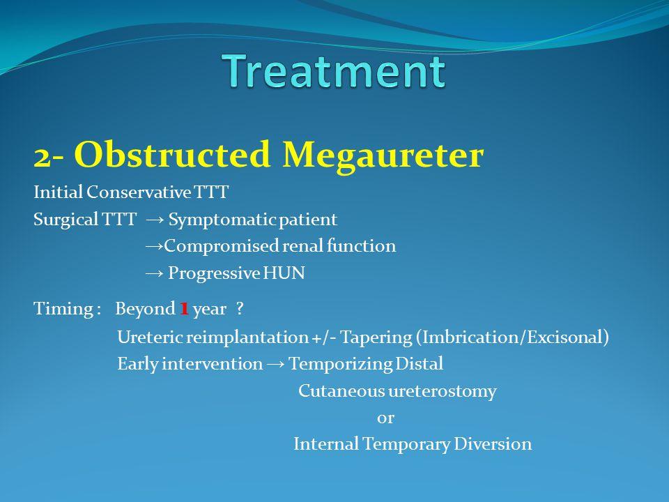 2- Obstructed Megaureter Initial Conservative TTT Surgical TTT → Symptomatic patient → Compromised renal function → Progressive HUN Timing : Beyond 1