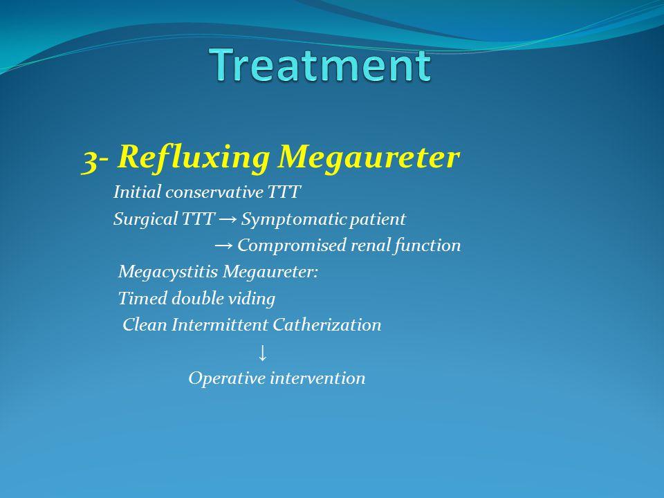 3- Refluxing Megaureter Initial conservative TTT Surgical TTT → Symptomatic patient → Compromised renal function Megacystitis Megaureter: Timed double