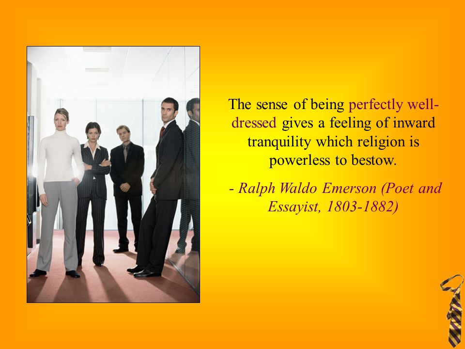 The sense of being perfectly well- dressed gives a feeling of inward tranquility which religion is powerless to bestow. - Ralph Waldo Emerson (Poet an