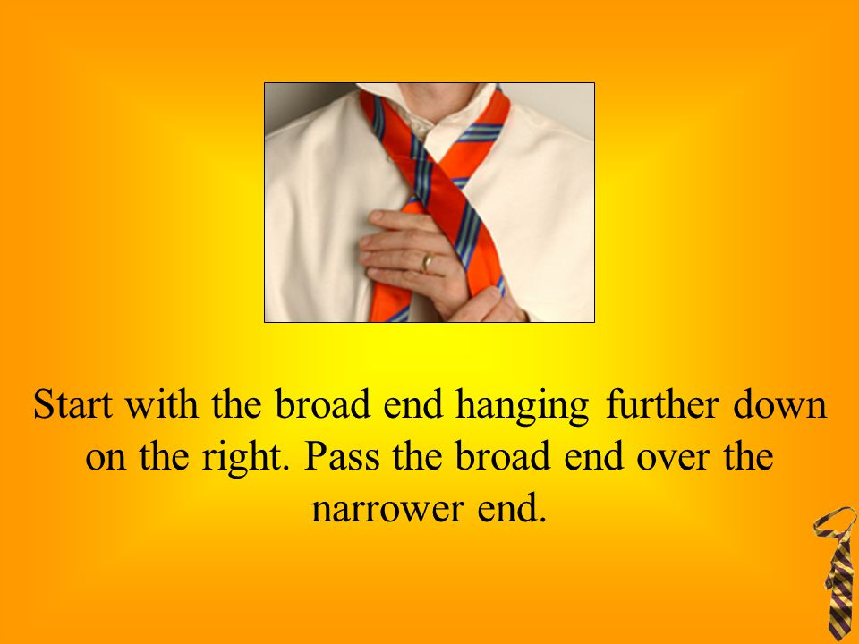 Start with the broad end hanging further down on the right. Pass the broad end over the narrower end.