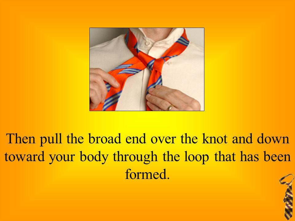 Then pull the broad end over the knot and down toward your body through the loop that has been formed.