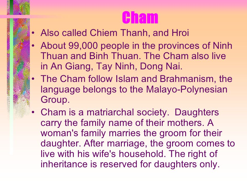Cham Also called Chiem Thanh, and Hroi About 99,000 people in the provinces of Ninh Thuan and Binh Thuan.