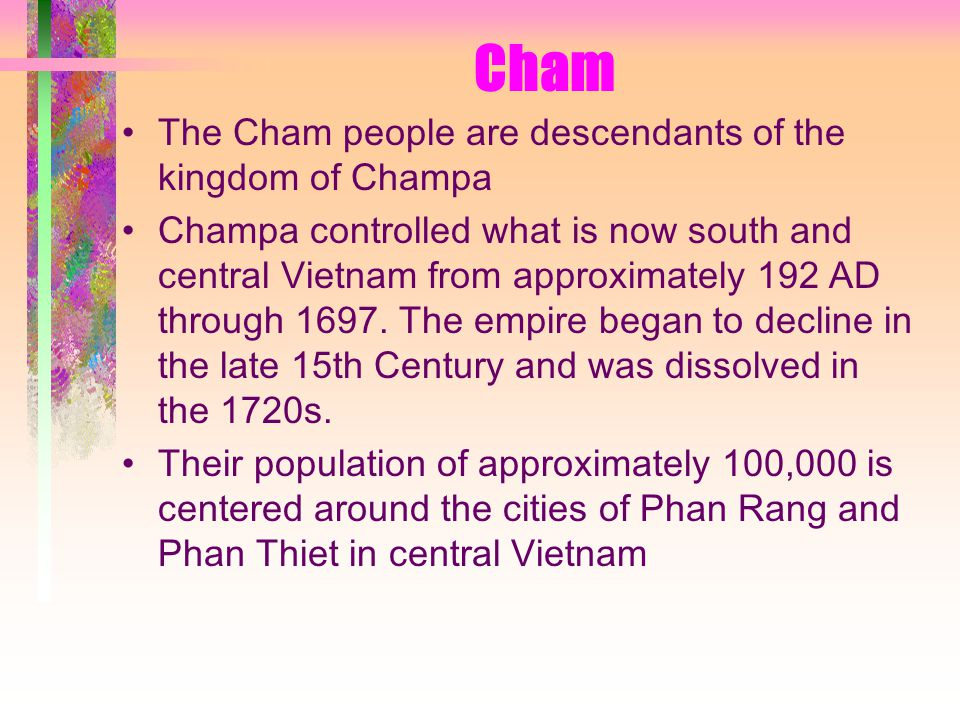 Cham The Cham people are descendants of the kingdom of Champa Champa controlled what is now south and central Vietnam from approximately 192 AD through 1697.