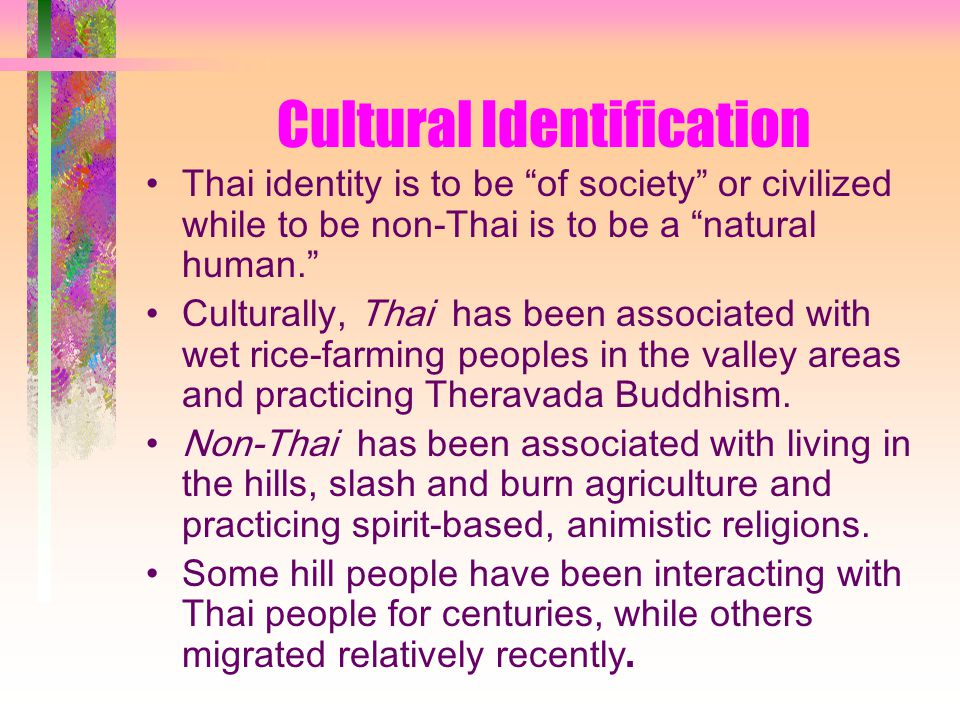 Cultural Identification Thai identity is to be of society or civilized while to be non-Thai is to be a natural human. Culturally, Thai has been associated with wet rice-farming peoples in the valley areas and practicing Theravada Buddhism.