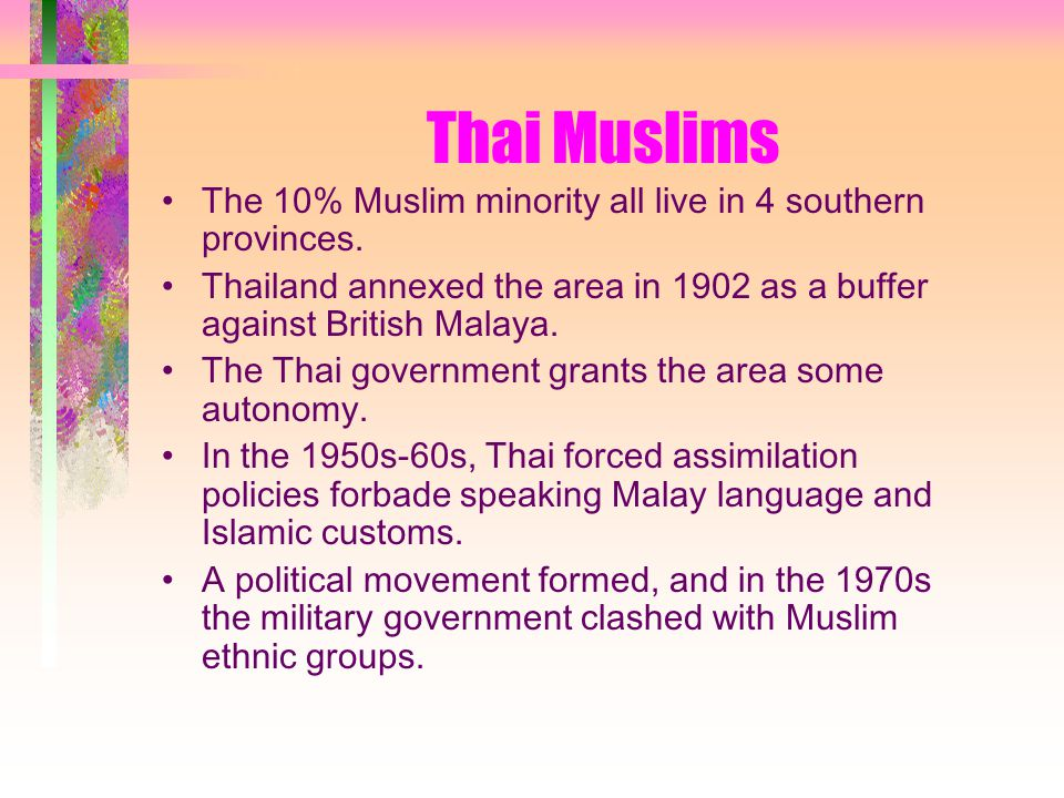 Thai Muslims The 10% Muslim minority all live in 4 southern provinces.