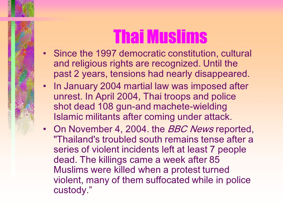 Thai Muslims Since the 1997 democratic constitution, cultural and religious rights are recognized.