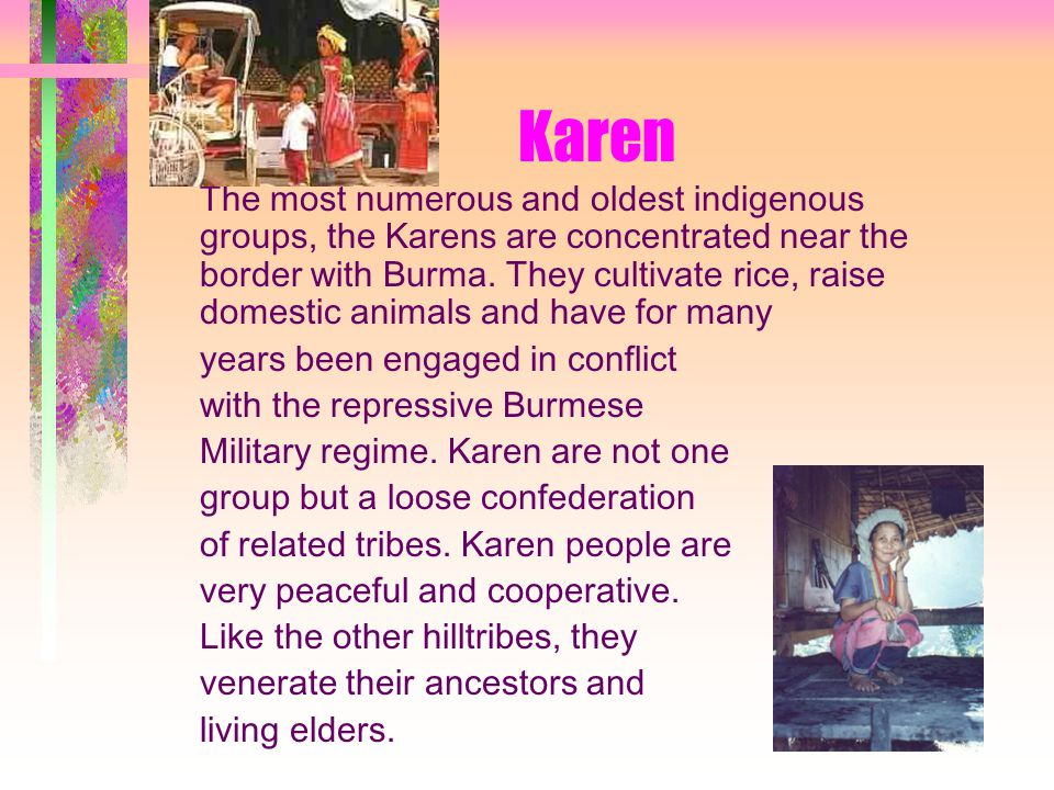 Karen The most numerous and oldest indigenous groups, the Karens are concentrated near the border with Burma.