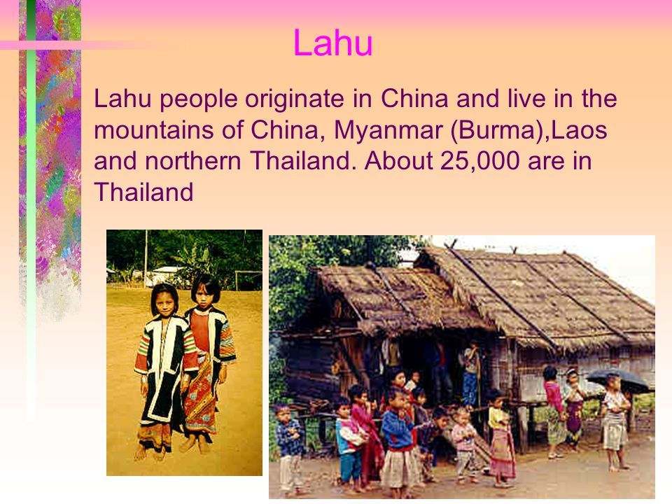 Lahu Lahu people originate in China and live in the mountains of China, Myanmar (Burma),Laos and northern Thailand.