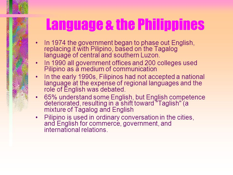 Language & the Philippines In 1974 the government began to phase out English, replacing it with Pilipino, based on the Tagalog language of central and southern Luzon.