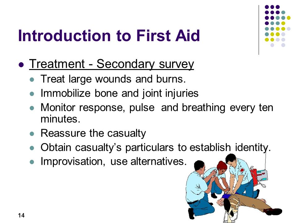 14 Introduction to First Aid Treatment - Secondary survey Treat large wounds and burns. Immobilize bone and joint injuries Monitor response, pulse and