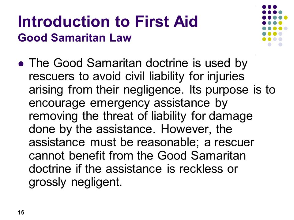 16 Introduction to First Aid Good Samaritan Law The Good Samaritan doctrine is used by rescuers to avoid civil liability for injuries arising from the